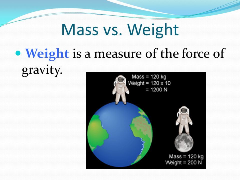 Mass vs. Weight Weight is a measure of the force of gravity.
