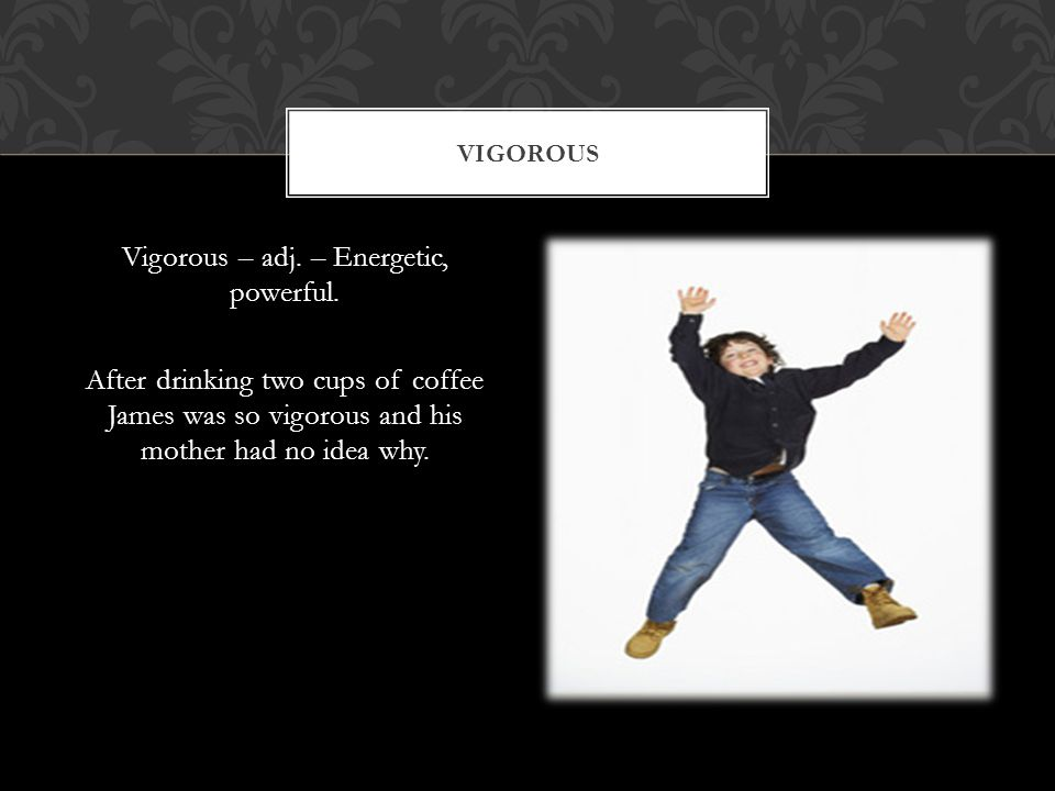 Vigorous – adj. – Energetic, powerful.