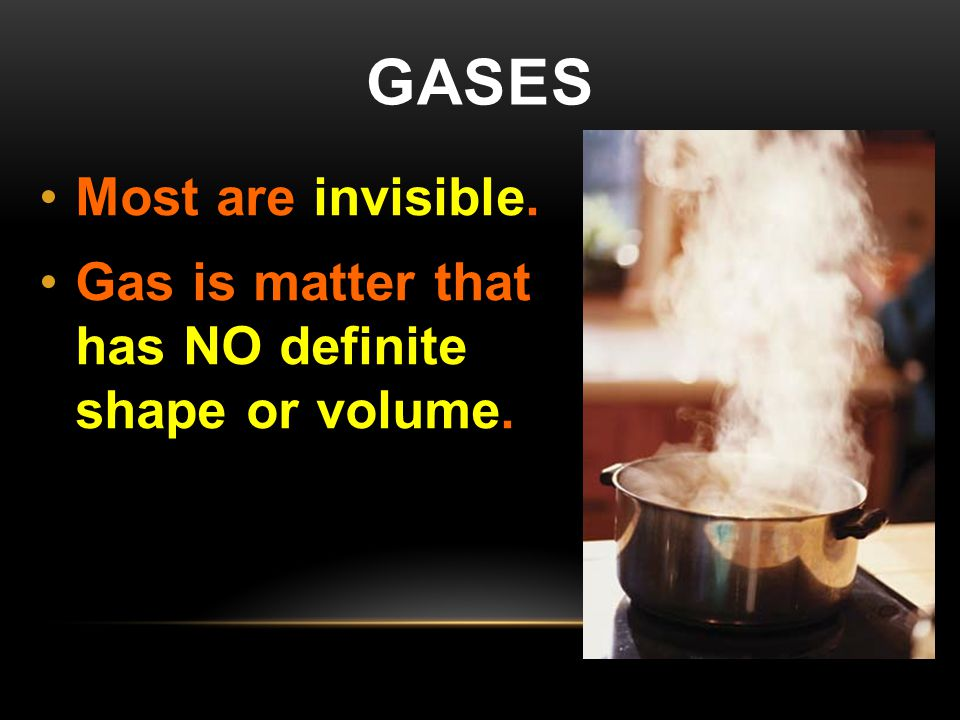 GASES Most are invisible. Gas is matter that has NO definite shape or volume.