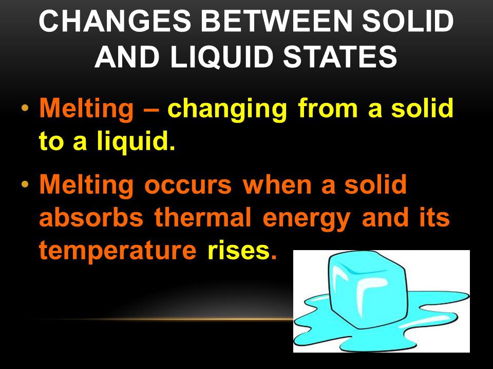 CHANGES BETWEEN SOLID AND LIQUID STATES Melting – changing from a solid to a liquid. Melting occurs when a solid absorbs thermal energy and its temper