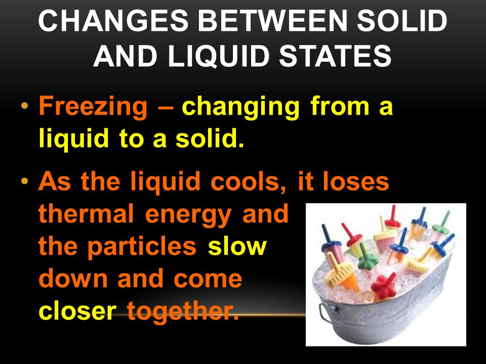 CHANGES BETWEEN SOLID AND LIQUID STATES Freezing – changing from a liquid to a solid. As the liquid cools, it loses thermal energy and the particles s