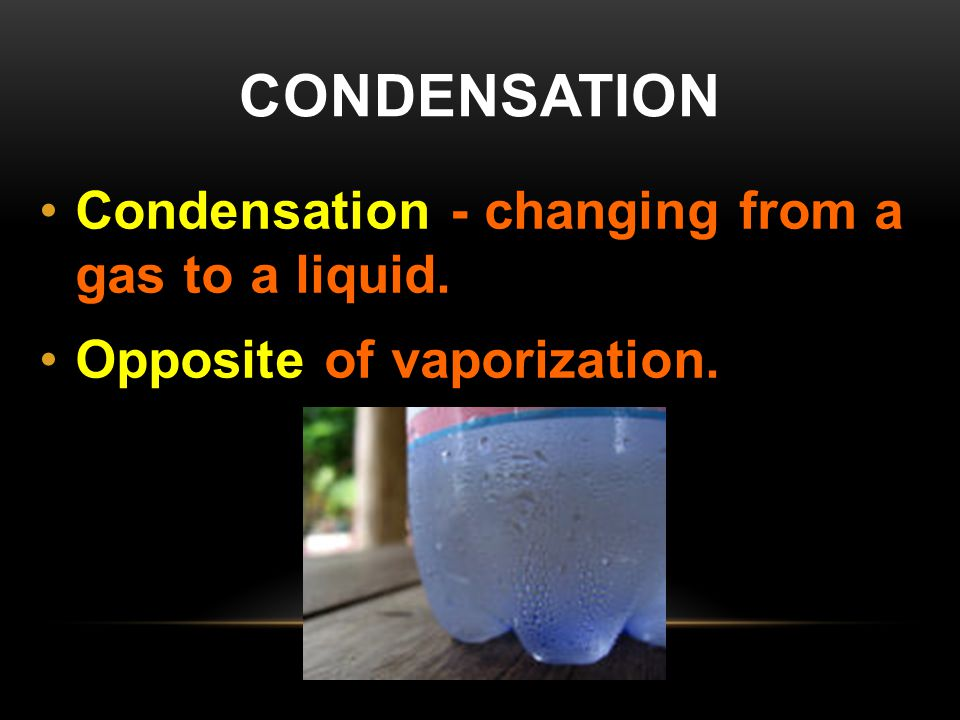 CONDENSATION Condensation - changing from a gas to a liquid. Opposite of vaporization.