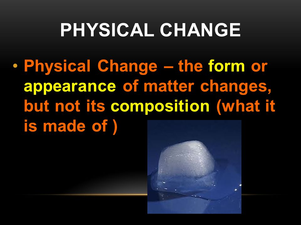 PHYSICAL CHANGE Physical Change – the form or appearance of matter changes, but not its composition (what it is made of )