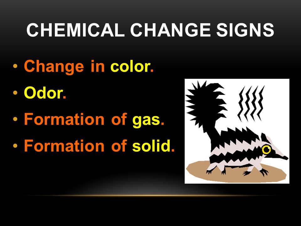 CHEMICAL CHANGE SIGNS Change in color. Odor. Formation of gas. Formation of solid.