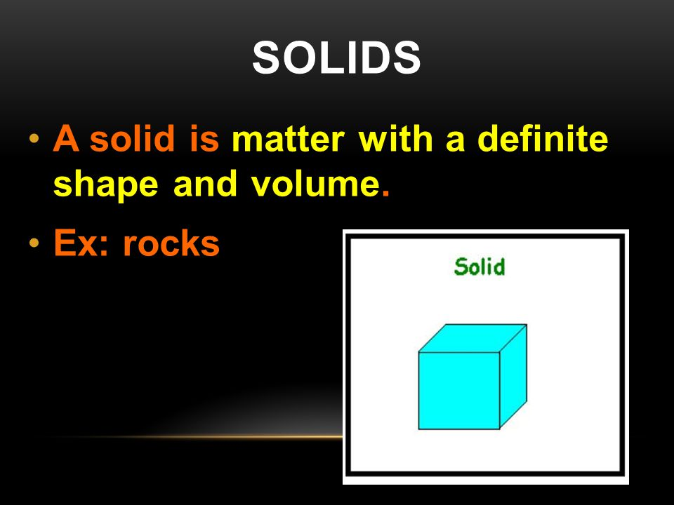 SOLIDS A solid is matter with a definite shape and volume. Ex: rocks