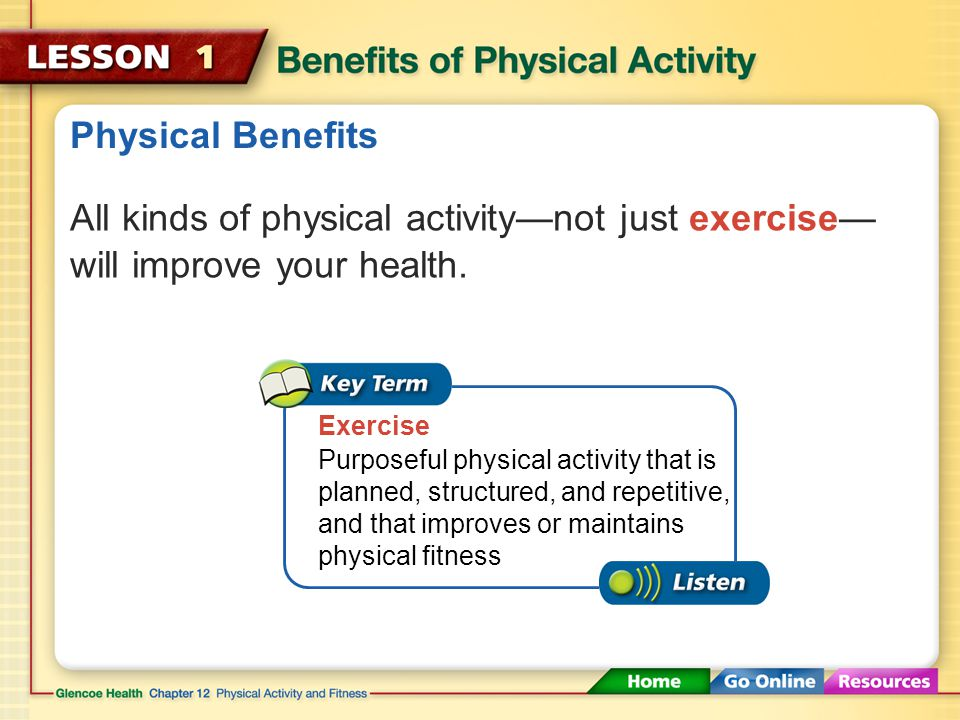Physical Benefits Being active on a regular basis improves your physical fitness. Physical fitness The ability to carry out daily tasks easily and hav
