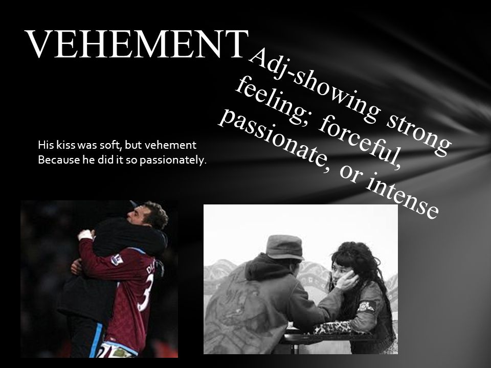 Adj-showing strong feeling; forceful, passionate, or intense VEHEMENT His kiss was soft, but vehement Because he did it so passionately.