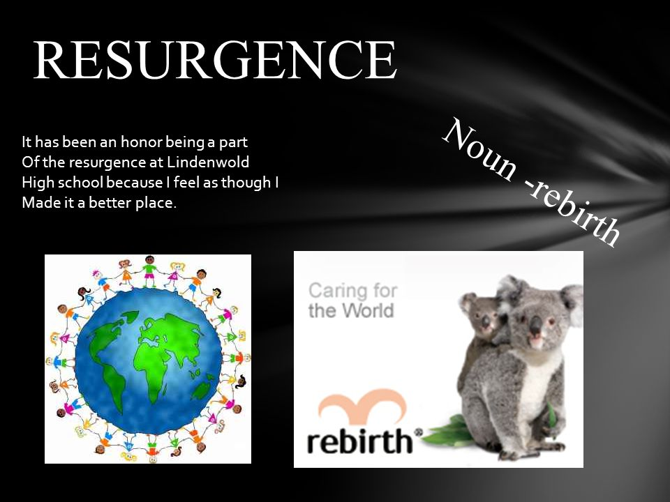 Noun -rebirth RESURGENCE It has been an honor being a part Of the resurgence at Lindenwold High school because I feel as though I Made it a better place.