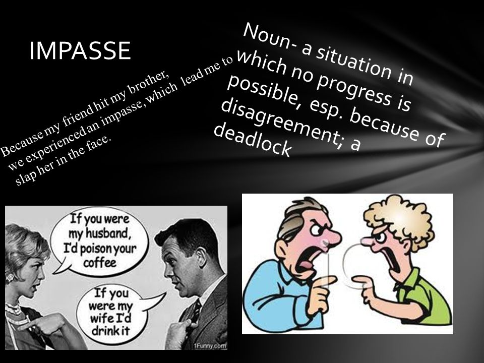 Noun- a situation in which no progress is possible, esp. because of disagreement; a deadlock IMPASSE Because my friend hit my brother, we experienced