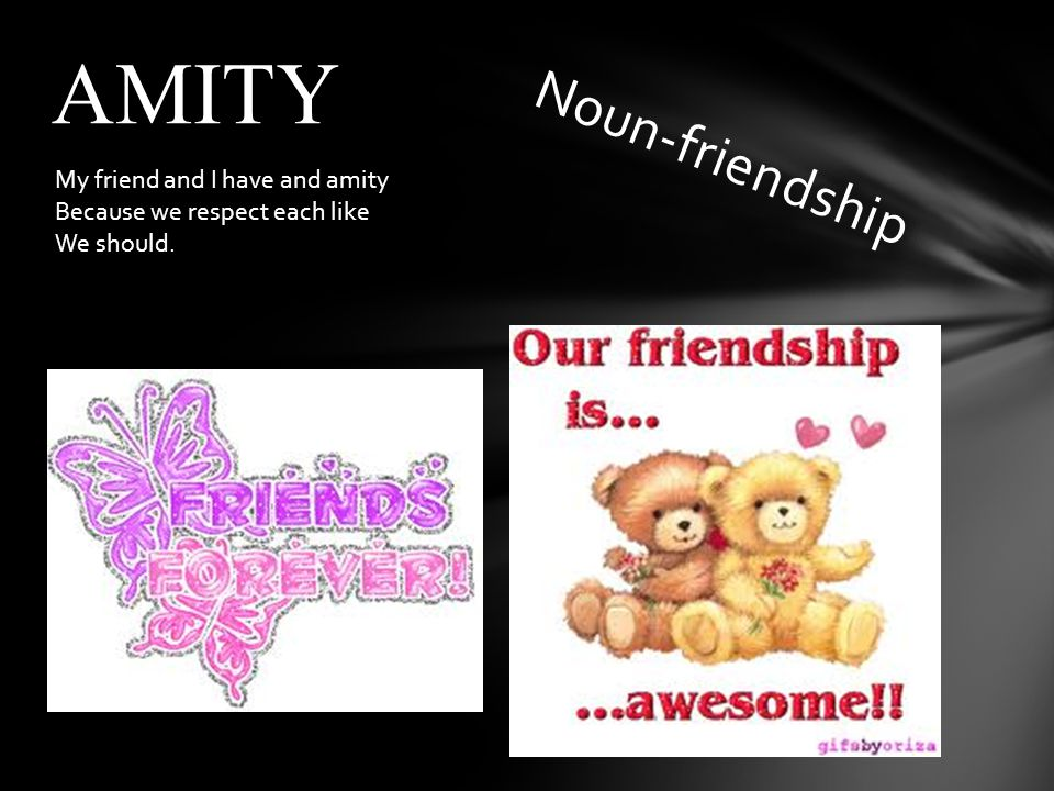 Noun-friendship AMITY My friend and I have and amity Because we respect each like We should.
