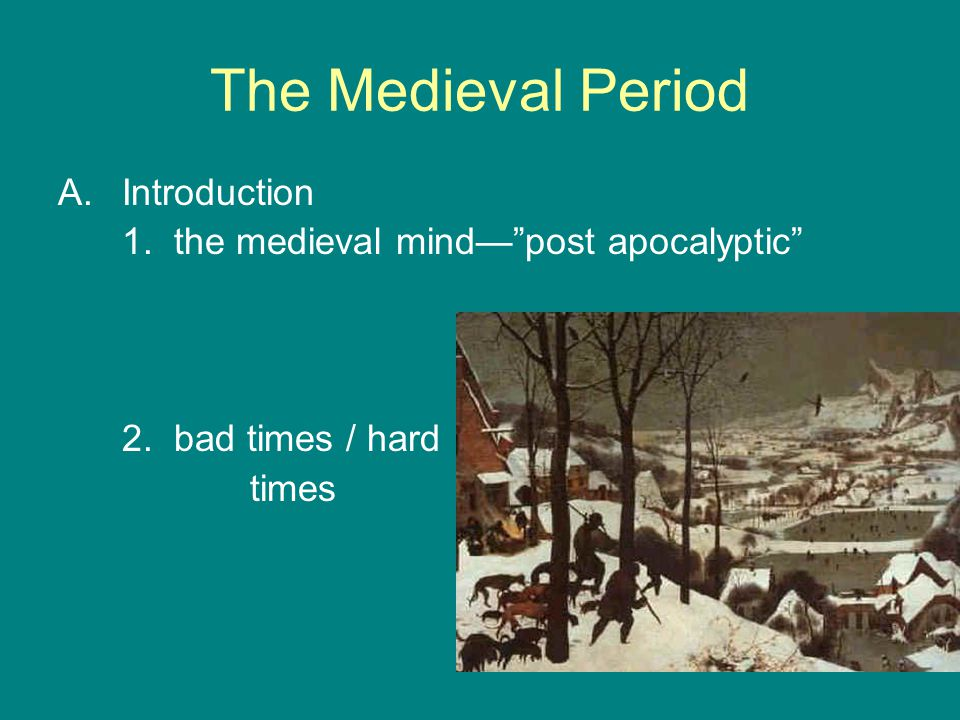 "The Medieval Period A.Introduction 1. the medieval mind—""post apocalyptic"" 2. bad times / hard times"