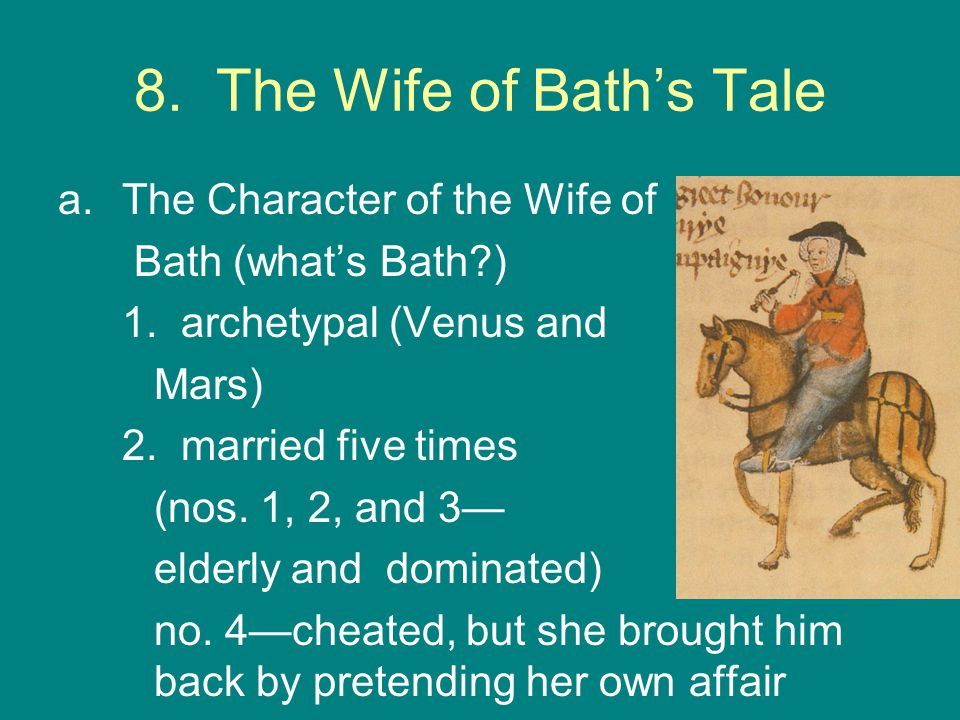 a.The Character of the Wife of Bath (what's Bath?) 1. archetypal (Venus and Mars) 2. married five times (nos. 1, 2, and 3— elderly and dominated) no.