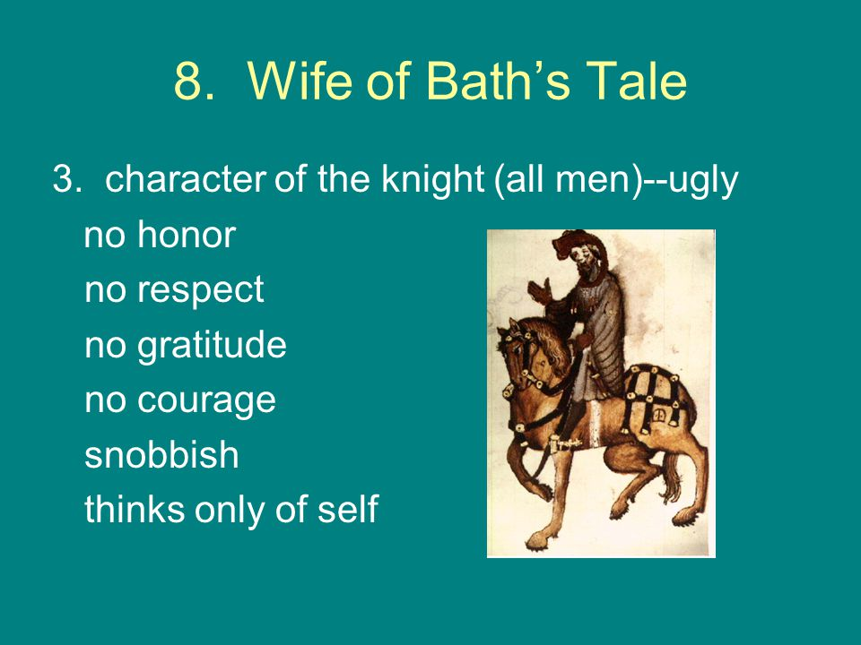 8. Wife of Bath's Tale 3. character of the knight (all men)--ugly no honor no respect no gratitude no courage snobbish thinks only of self