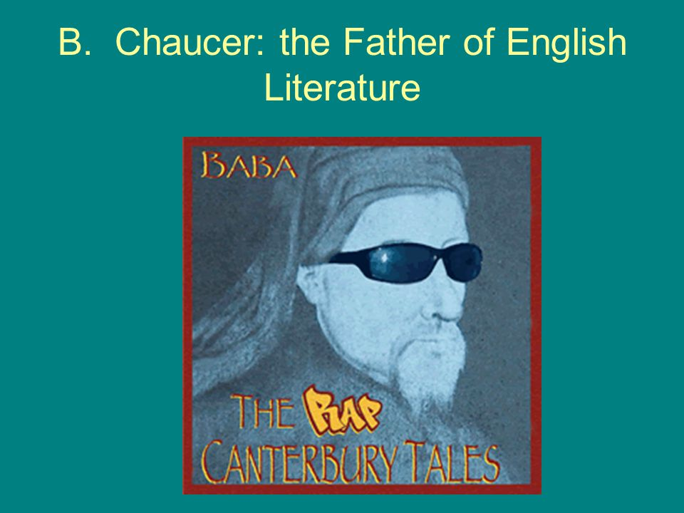 B. Chaucer: the Father of English Literature