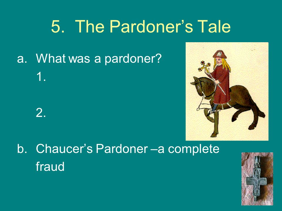 5. The Pardoner's Tale a.What was a pardoner? 1. 2. b.Chaucer's Pardoner –a complete fraud