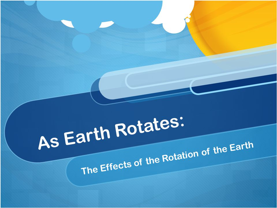 As Earth Rotates: The Effects of the Rotation of the Earth