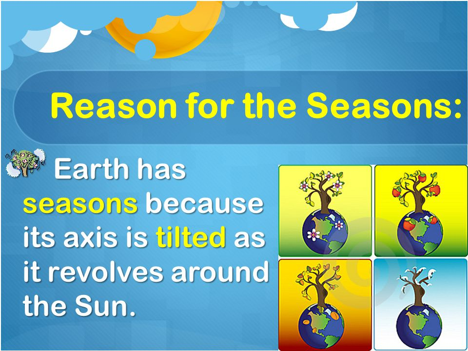 Reason for the Seasons: Earth has seasons because its axis is tilted as it revolves around the Sun. Earth has seasons because its axis is tilted as it