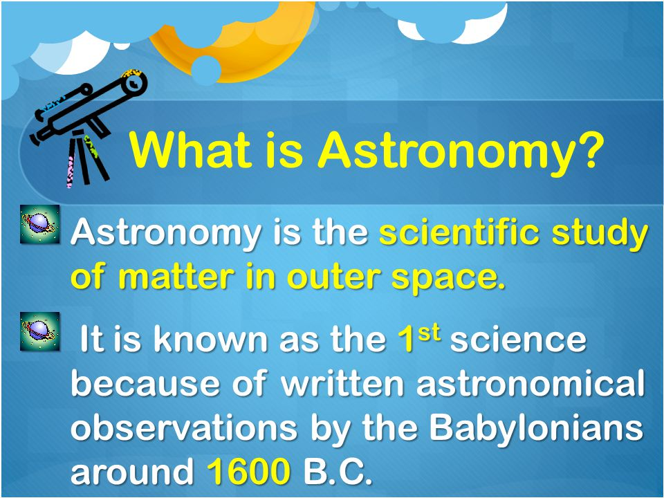 What is Astronomy? Astronomy is the scientific study of matter in outer space. It is known as the 1 st science because of written astronomical observa
