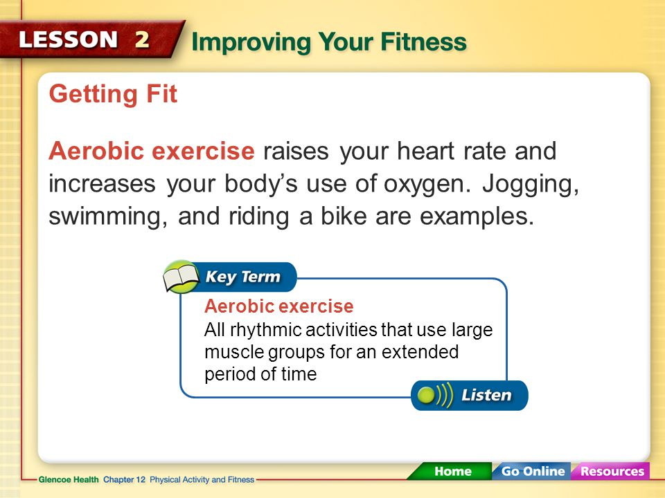 Getting Fit Use different forms of exercise to improve the various elements of your fitness. Most exercises and activities fit into two basic categori