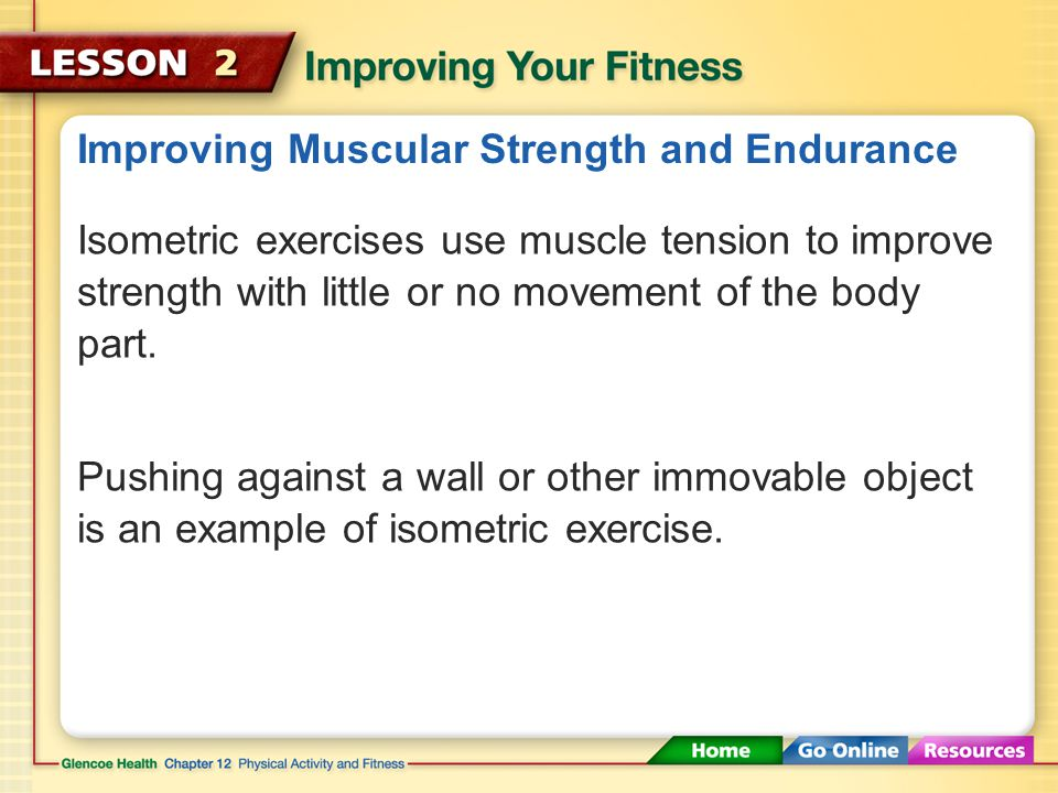 Improving Muscular Strength and Endurance Ways to Use Resistance to Work Your Muscles Isometric Exercises Isotonic Exercises Isokinetic Exercises