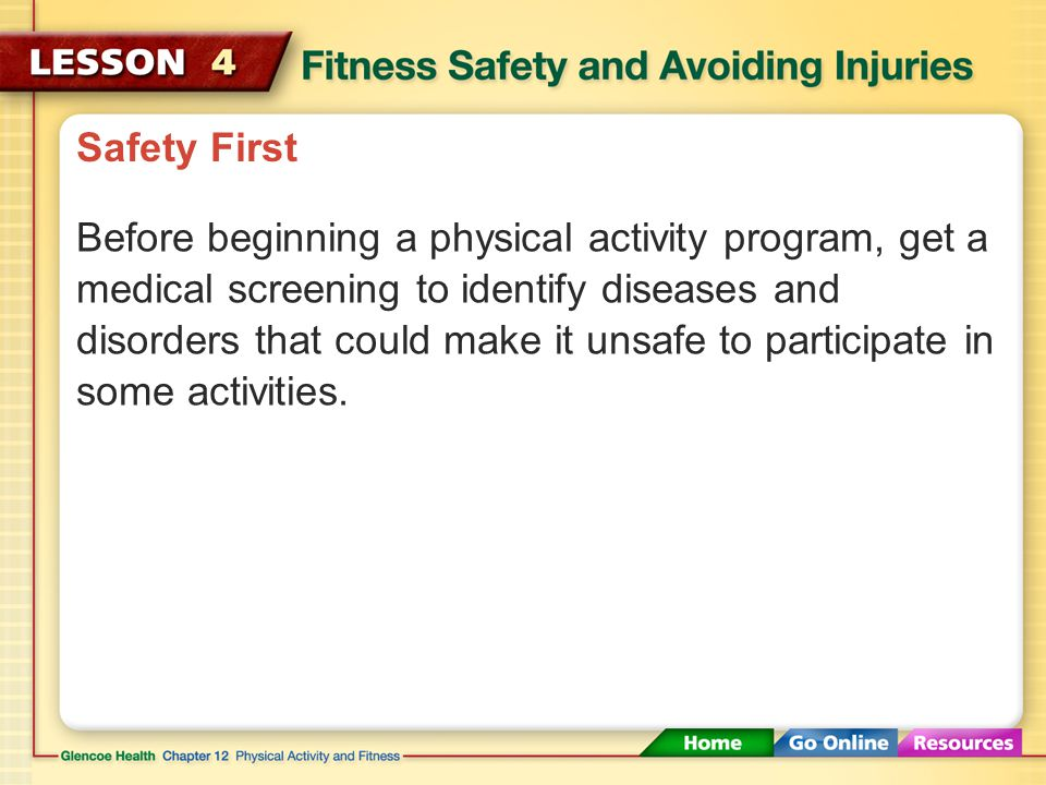 Safety First Safety precautions can help you avoid injuries during physical activity. If you become ill or injured during a physical activity, get hel