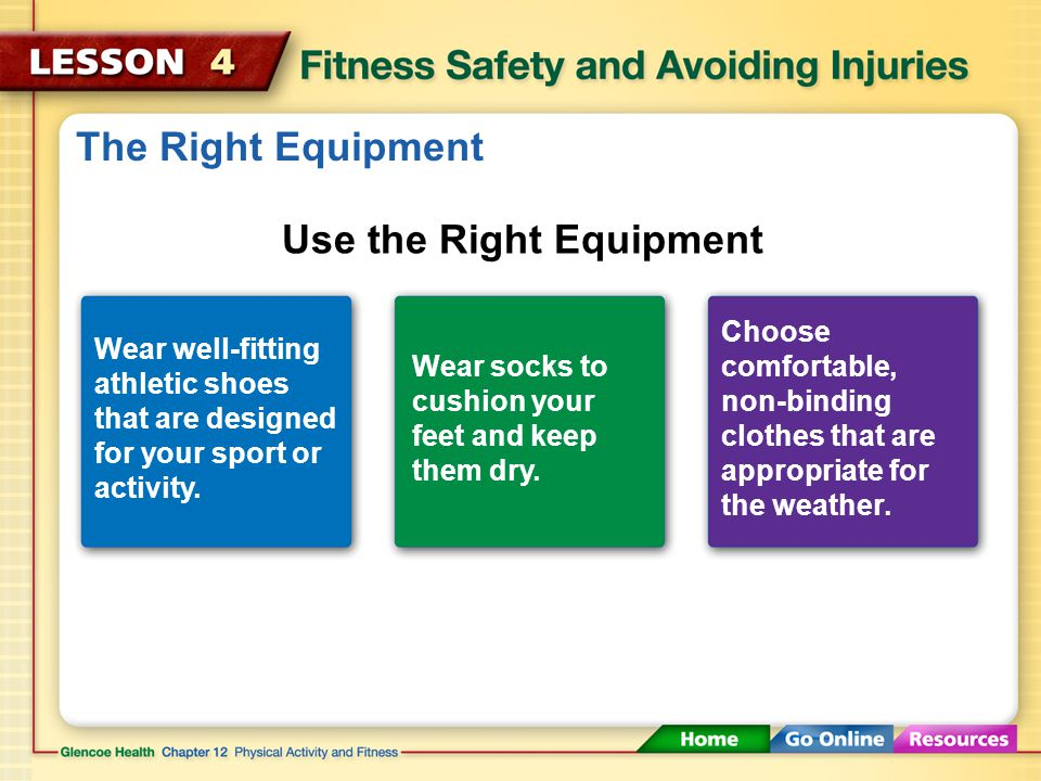 Safety First Use the correct safety equipment for an activity. Pay attention to other people, objects, and the weather. Play or exercise at your skill