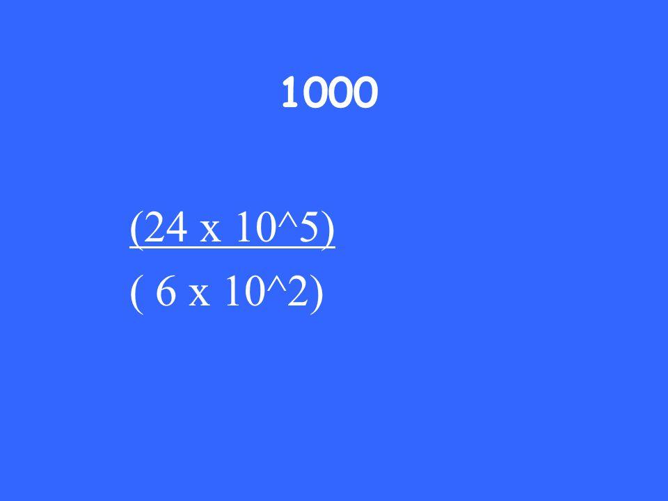 1000 (24 x 10^5) ( 6 x 10^2)