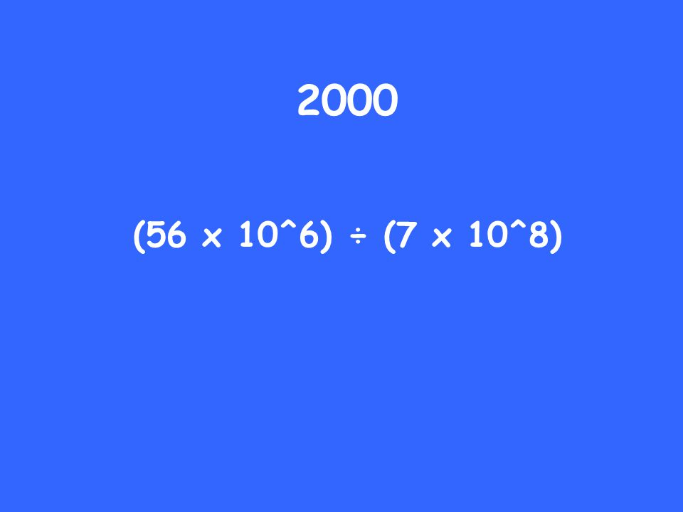 2000 (56 x 10^6) ÷ (7 x 10^8)