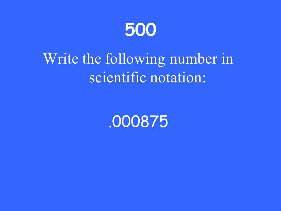 500 Write the following number in scientific notation:.000875