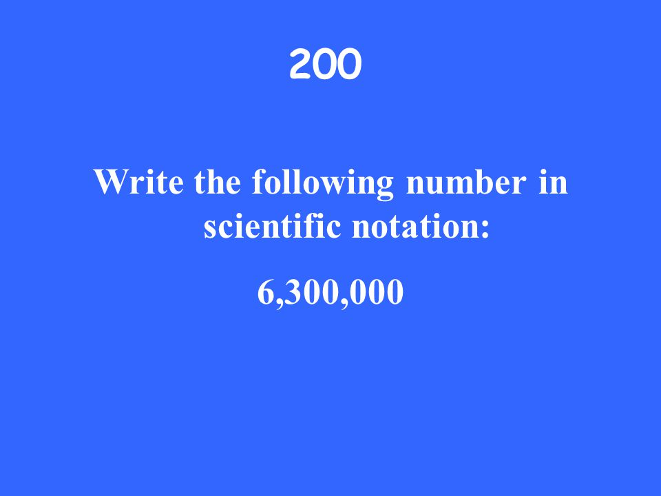 200 Write the following number in scientific notation: 6,300,000