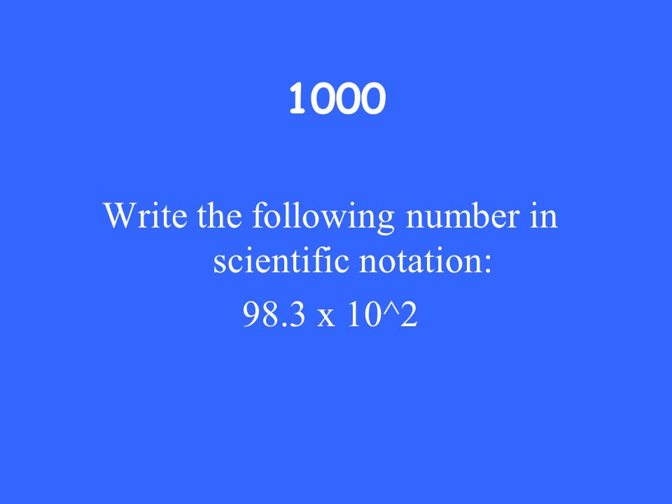 1000 Write the following number in scientific notation: 98.3 x 10^2