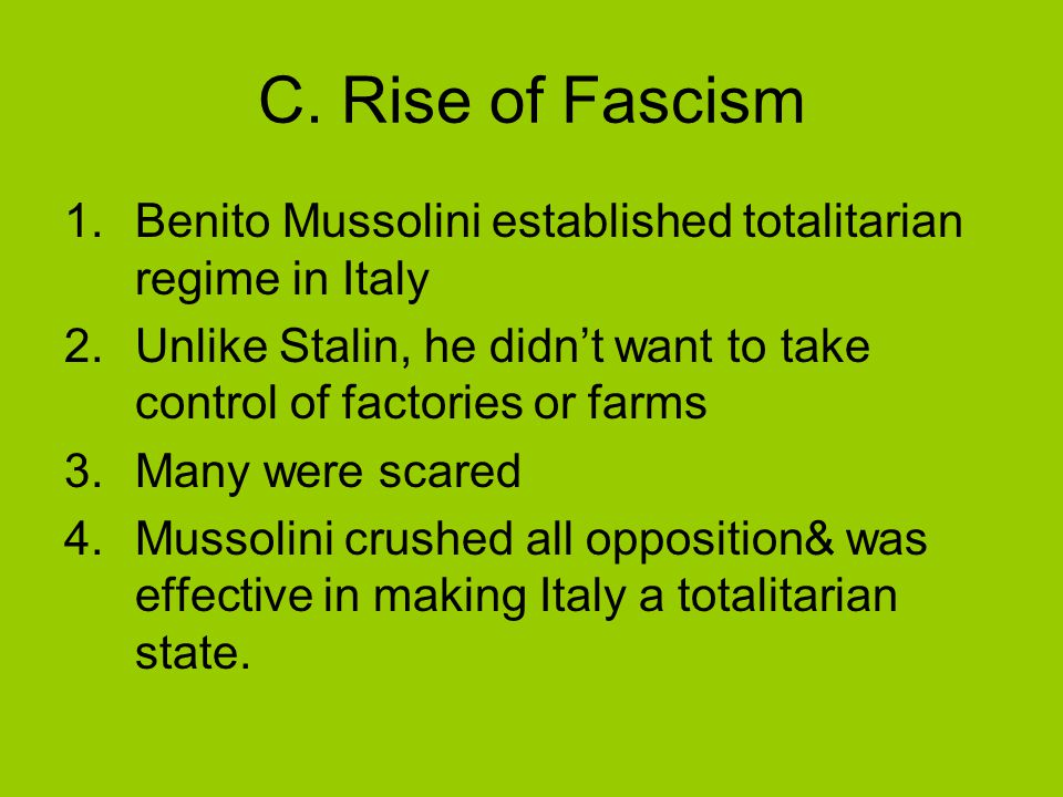 C. Rise of Fascism 1.Benito Mussolini established totalitarian regime in Italy 2.Unlike Stalin, he didn't want to take control of factories or farms 3