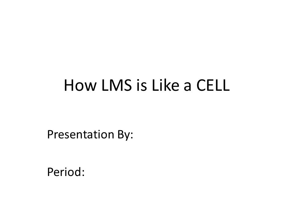 How LMS is Like a CELL Presentation By: Period: