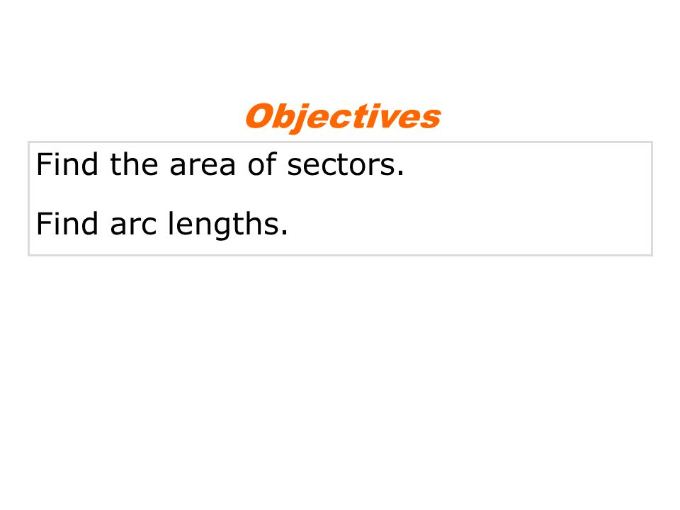 Find the area of sectors. Find arc lengths. Objectives