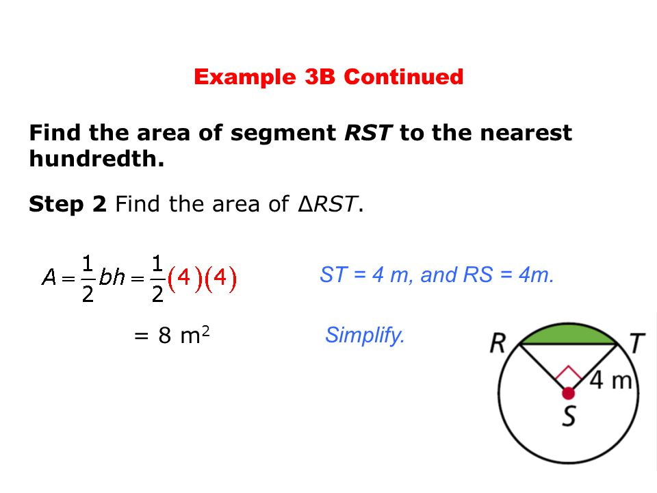 Simplify. Step 2 Find the area of ∆RST. Find the area of segment RST to the nearest hundredth. ST = 4 m, and RS = 4m. = 8 m 2 Example 3B Continued