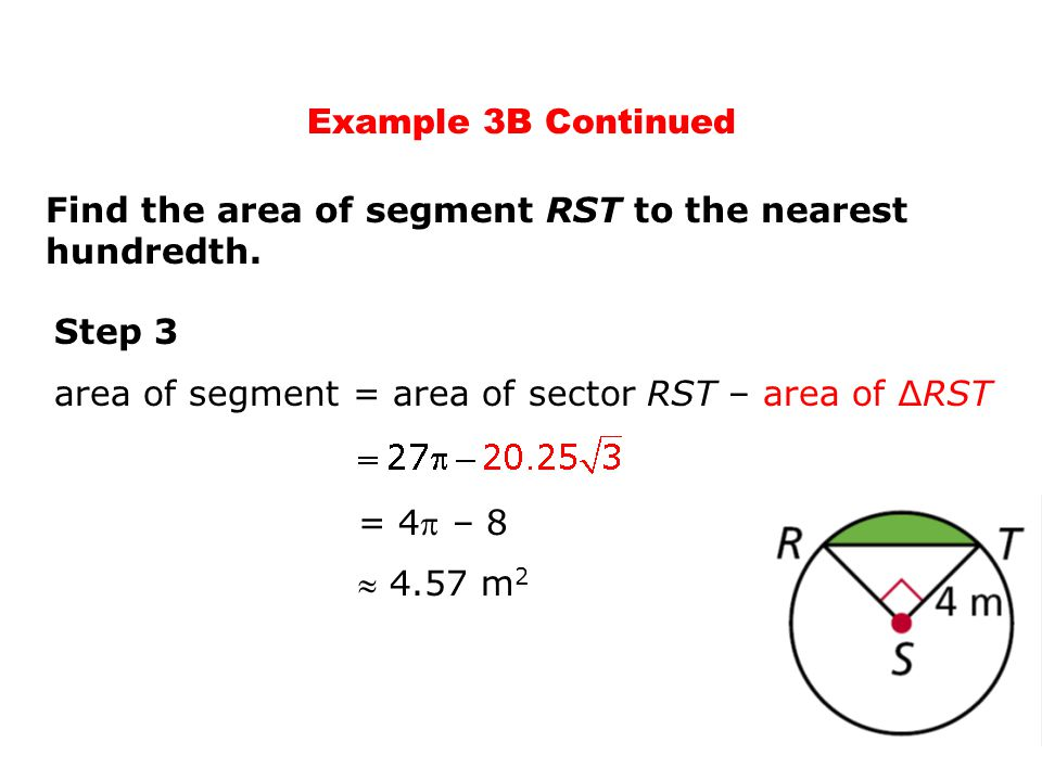 Step 3 area of segment = area of sector RST – area of ∆RST  4.57 m 2 Find the area of segment RST to the nearest hundredth. = 4 – 8 Example 3B Conti