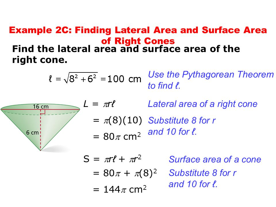 Find the lateral area and surface area of the right cone. Use the Pythagorean Theorem to find ℓ. L = r ℓ = (8)(10) = 80 cm 2 Lateral area of a righ