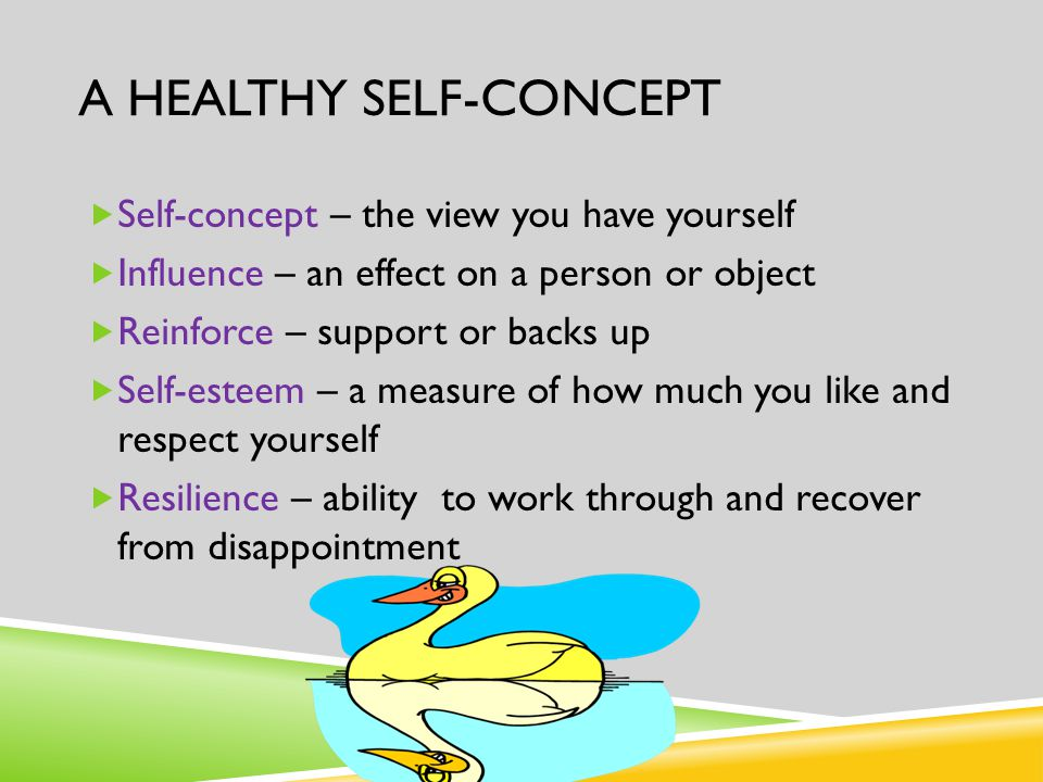 A HEALTHY SELF-CONCEPT  Self-concept – the view you have yourself  Influence – an effect on a person or object  Reinforce – support or backs up  S