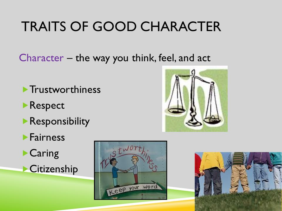 TRAITS OF GOOD CHARACTER Character – the way you think, feel, and act  Trustworthiness  Respect  Responsibility  Fairness  Caring  Citizenship