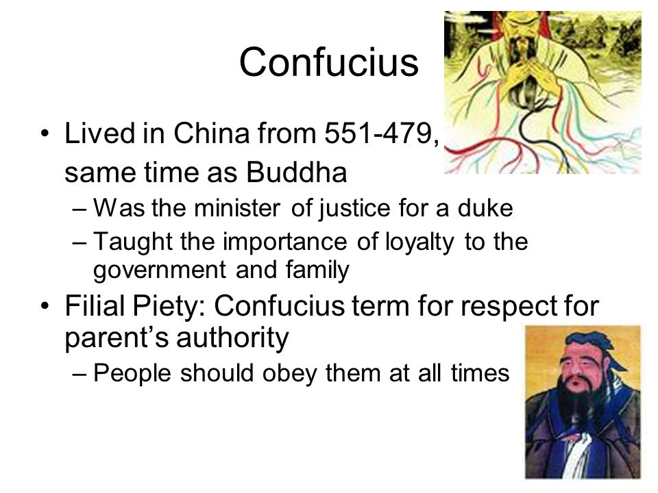 Confucius Lived in China from 551-479, same time as Buddha –Was the minister of justice for a duke –Taught the importance of loyalty to the government and family Filial Piety: Confucius term for respect for parent's authority –People should obey them at all times