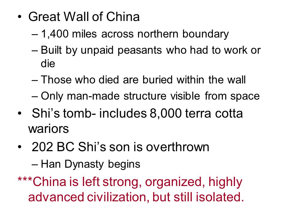 Great Wall of China –1,400 miles across northern boundary –Built by unpaid peasants who had to work or die –Those who died are buried within the wall –Only man-made structure visible from space Shi's tomb- includes 8,000 terra cotta wariors 202 BC Shi's son is overthrown –Han Dynasty begins ***China is left strong, organized, highly advanced civilization, but still isolated.