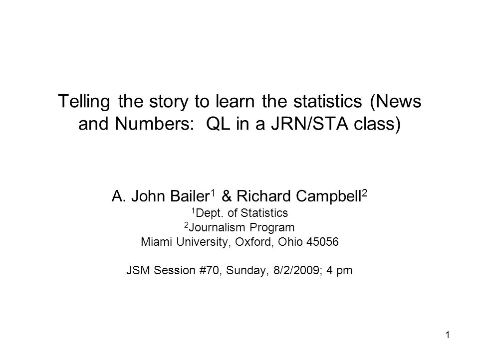 1 Telling the story to learn the statistics (News and Numbers: QL in a JRN/STA class) A. John Bailer 1 & Richard Campbell 2 1 Dept. of Statistics 2 Jo