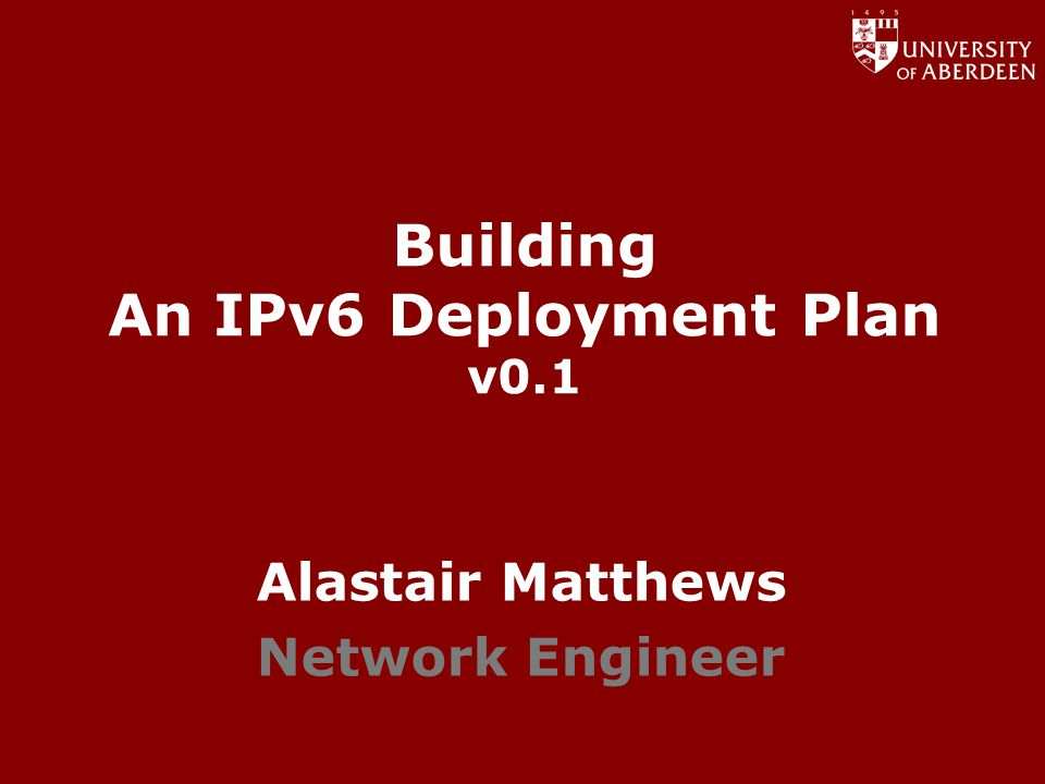 www.abdn.ac.uk/dit Building An IPv6 Deployment Plan v0.1 Alastair Matthews Network Engineer