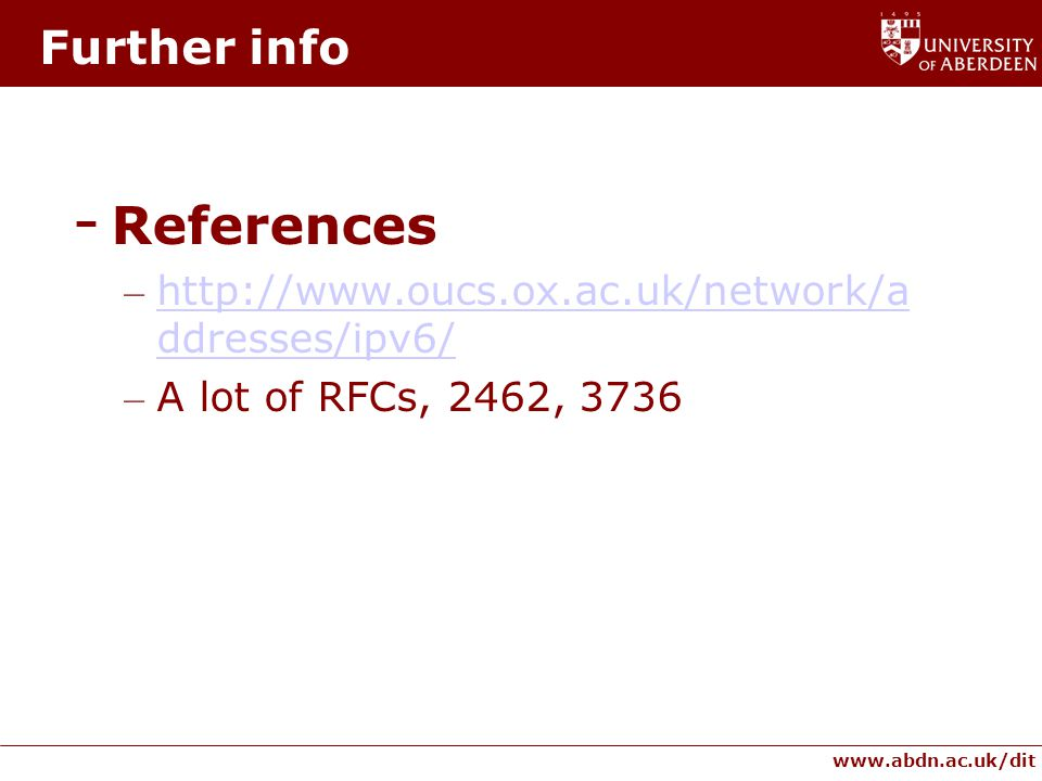 www.abdn.ac.uk/dit Further info - References – http://www.oucs.ox.ac.uk/network/a ddresses/ipv6/ http://www.oucs.ox.ac.uk/network/a ddresses/ipv6/ – A lot of RFCs, 2462, 3736