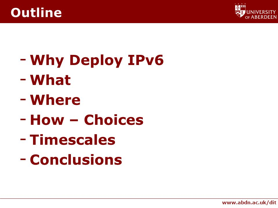www.abdn.ac.uk/dit Outline - Why Deploy IPv6 - What - Where - How – Choices - Timescales - Conclusions