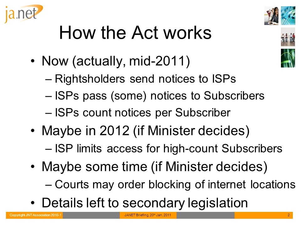 Copyright JNT Association 2010-1JANET Briefing, 20 th Jan, 20112 How the Act works Now (actually, mid-2011) –Rightsholders send notices to ISPs –ISPs
