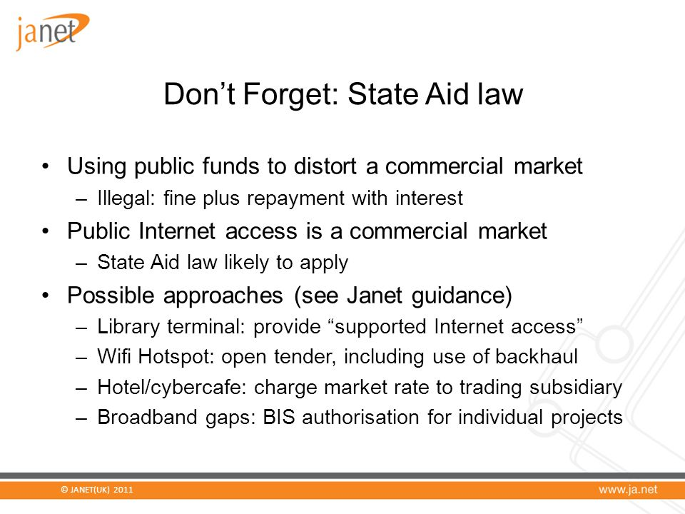 © JANET(UK) 2011 Don't Forget: State Aid law Using public funds to distort a commercial market –Illegal: fine plus repayment with interest Public Internet access is a commercial market –State Aid law likely to apply Possible approaches (see Janet guidance) –Library terminal: provide supported Internet access –Wifi Hotspot: open tender, including use of backhaul –Hotel/cybercafe: charge market rate to trading subsidiary –Broadband gaps: BIS authorisation for individual projects