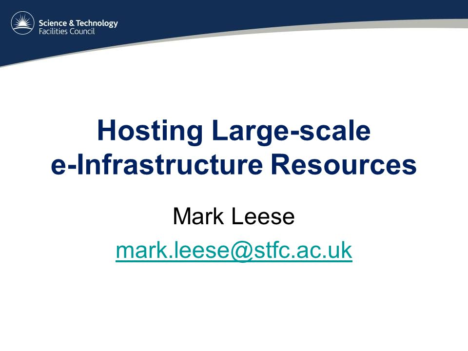 Hosting Large-scale e-Infrastructure Resources Mark Leese mark.leese@stfc.ac.uk