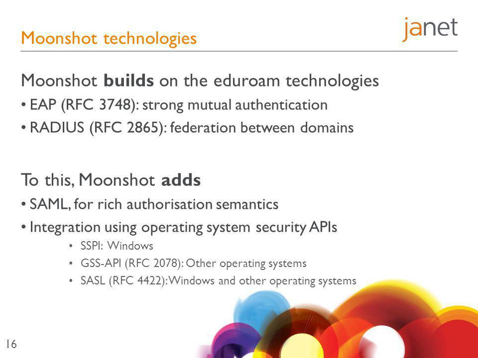 Moonshot technologies Moonshot builds on the eduroam technologies EAP (RFC 3748): strong mutual authentication RADIUS (RFC 2865): federation between domains To this, Moonshot adds SAML, for rich authorisation semantics Integration using operating system security APIs SSPI: Windows GSS-API (RFC 2078): Other operating systems SASL (RFC 4422): Windows and other operating systems 16