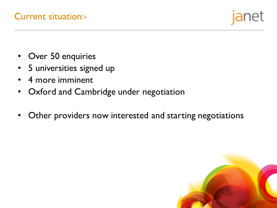 Over 50 enquiries 5 universities signed up 4 more imminent Oxford and Cambridge under negotiation Other providers now interested and starting negotiations Current situation:-